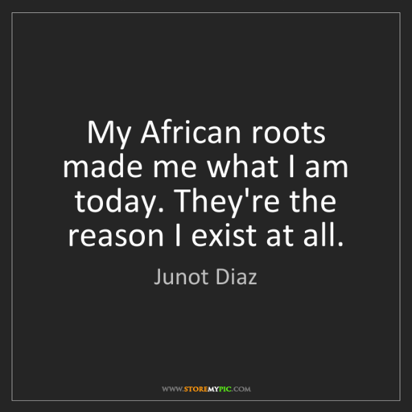 Junot Diaz: My African roots made me what I am today. They're the...