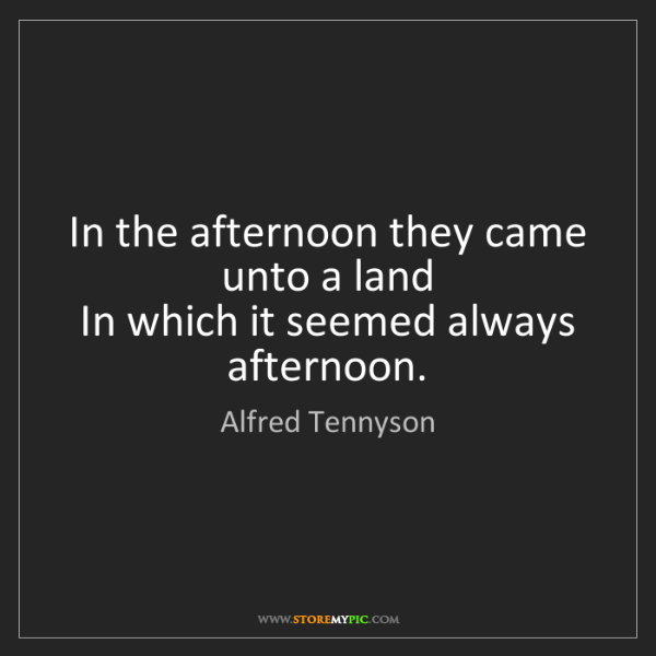 Alfred Tennyson: In the afternoon they came unto a land   In which it...