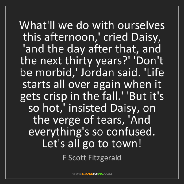 F Scott Fitzgerald: What'll we do with ourselves this afternoon,' cried Daisy,...