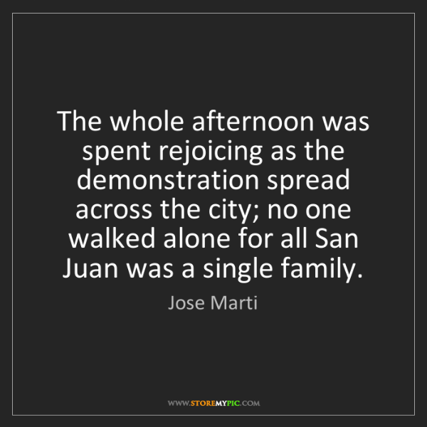 Jose Marti: The whole afternoon was spent rejoicing as the demonstration...