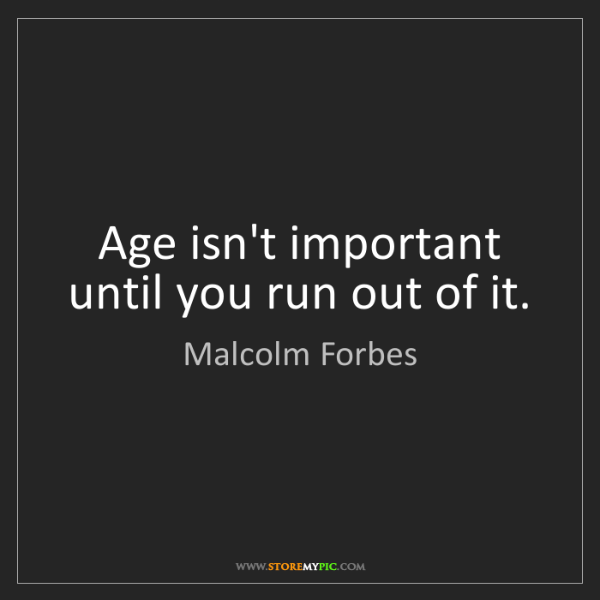 Malcolm Forbes: Age isn't important until you run out of it.