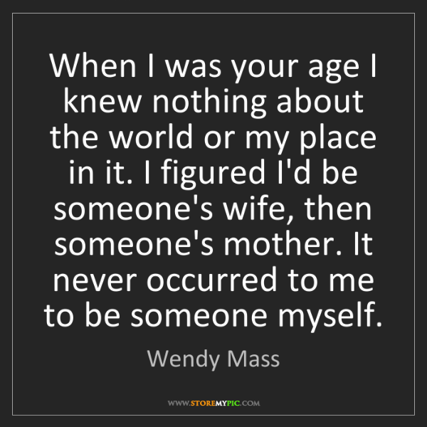 Wendy Mass: When I was your age I knew nothing about the world or...