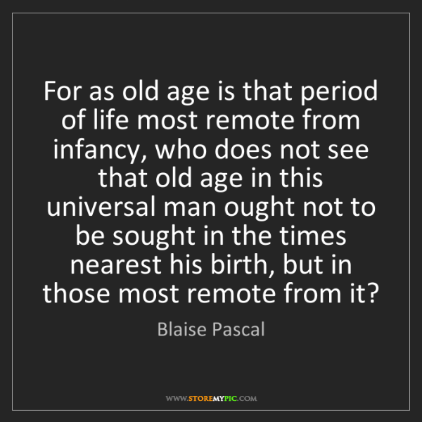 Blaise Pascal: For as old age is that period of life most remote from...