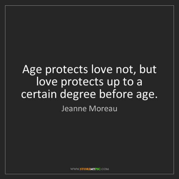 Jeanne Moreau: Age protects love not, but love protects up to a certain...