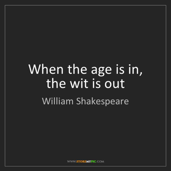 William Shakespeare: When the age is in, the wit is out