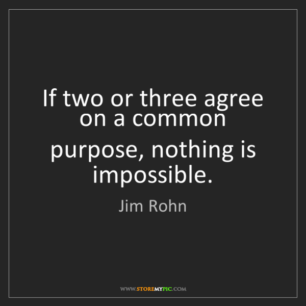 Jim Rohn: If two or three agree on a common purpose, nothing is...