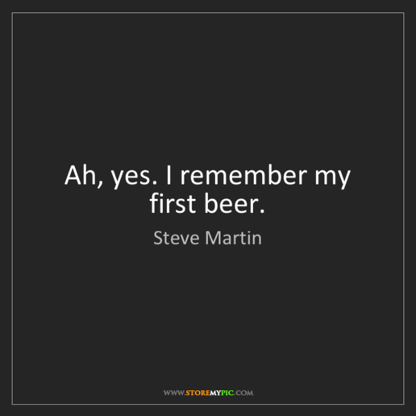 Steve Martin: Ah, yes. I remember my first beer.