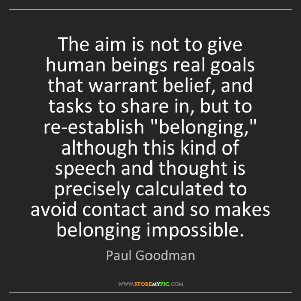 Paul Goodman: The aim is not to give human beings real goals that warrant...