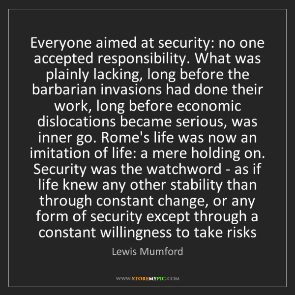 Lewis Mumford: Everyone aimed at security: no one accepted responsibility....