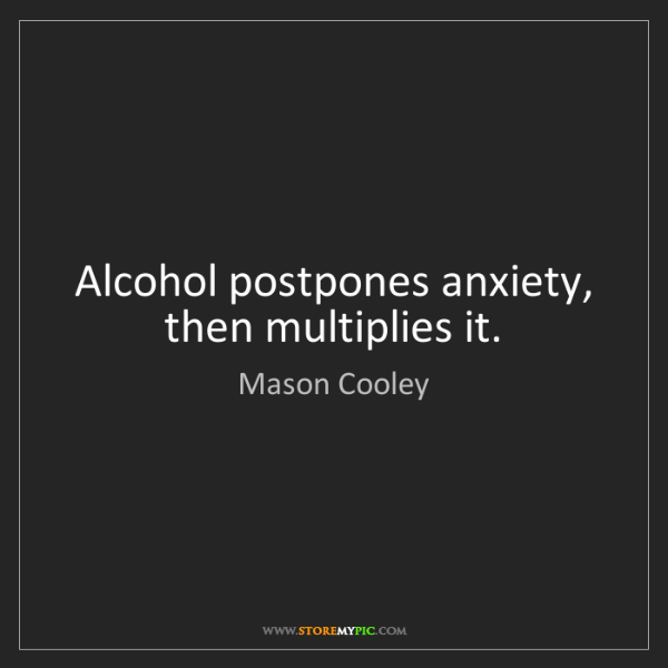 Mason Cooley: Alcohol postpones anxiety, then multiplies it.