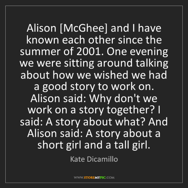 Kate Dicamillo: Alison [McGhee] and I have known each other since the...