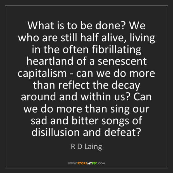 R D Laing: What is to be done? We who are still half alive, living...