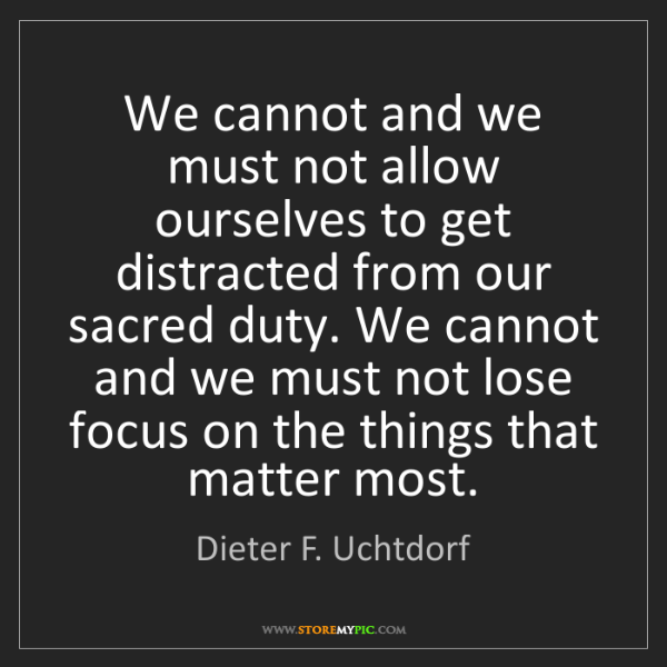 Dieter F. Uchtdorf: We cannot and we must not allow ourselves to get distracted...