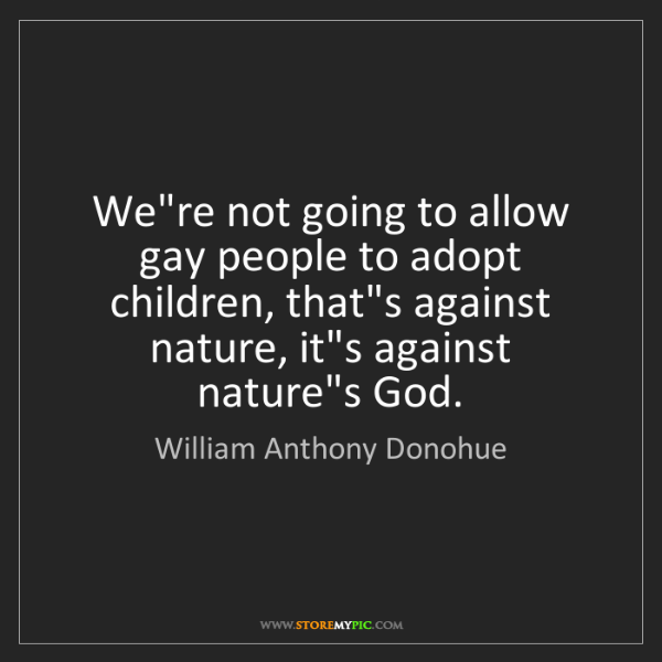William Anthony Donohue: We're not going to allow gay people to adopt children,...