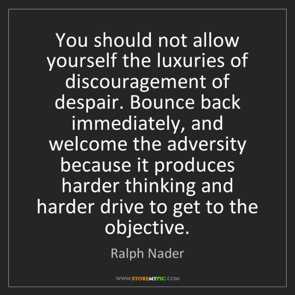 Ralph Nader: You should not allow yourself the luxuries of discouragement...