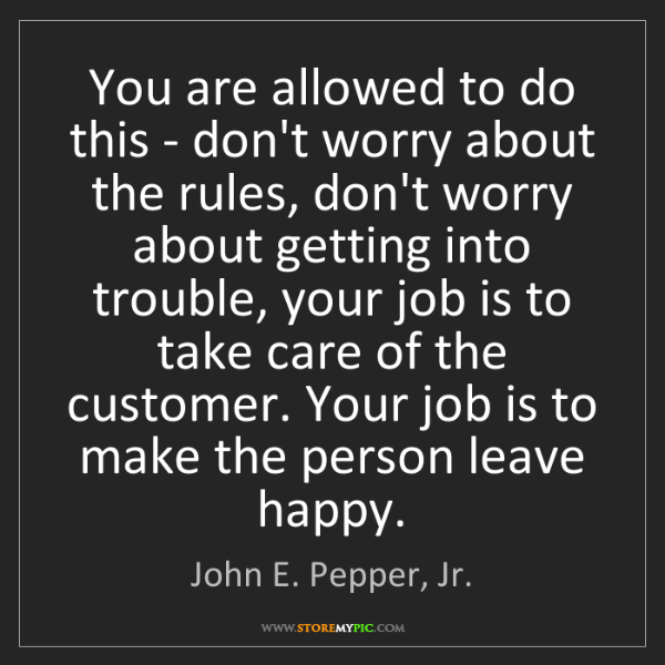John E. Pepper, Jr.: You are allowed to do this - don't worry about the rules,...