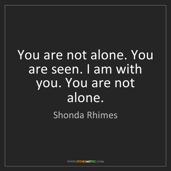 Shonda Rhimes: You are not alone. You are seen. I am with you. You are...