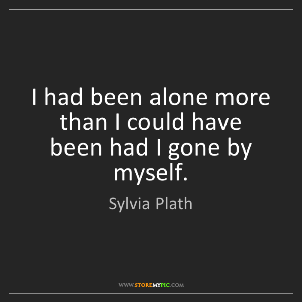Sylvia Plath: I had been alone more than I could have been had I gone...