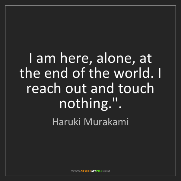Haruki Murakami: I am here, alone, at the end of the world. I reach out...