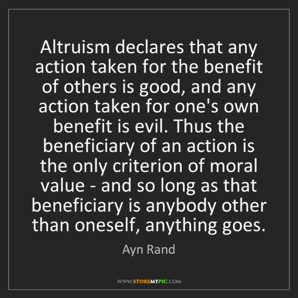 Ayn Rand: Altruism declares that any action taken for the benefit...
