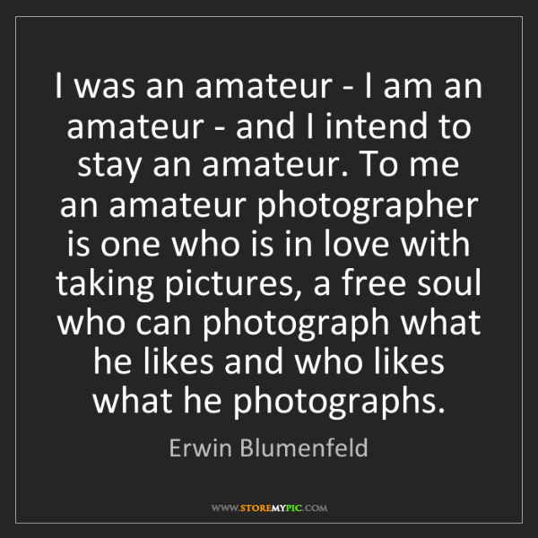 Erwin Blumenfeld: I was an amateur - I am an amateur - and I intend to...
