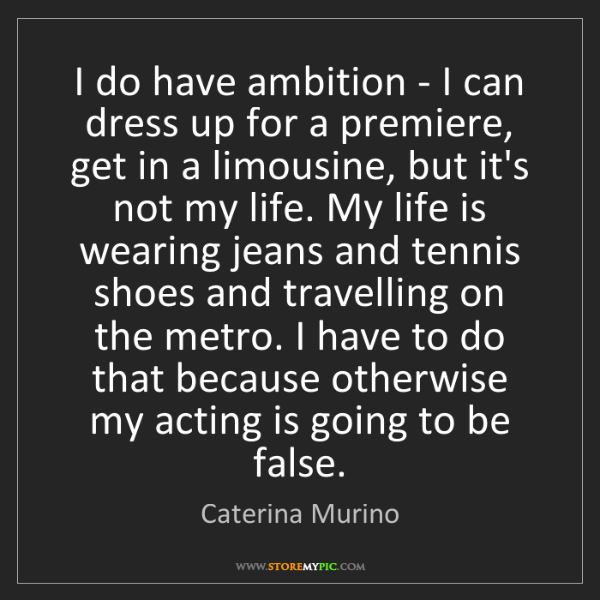 """""""I do have ambition - I can dress up for a premiere, get in a limousine, but it's not my life. My life is wearing jeans and tennis shoes and travelling on the metro. I have to do that because otherwise my acting is going to be false."""" - Caterina Murino""""I do have ambition - I can dress up for a premiere, get in a limousine, but it's not my life. My life is wearing jeans and tennis shoes and travelling on the metro. I have to do that because otherwise my acting is going to be false."""" - Caterina Murino, Quotes And Thoughts's images"""