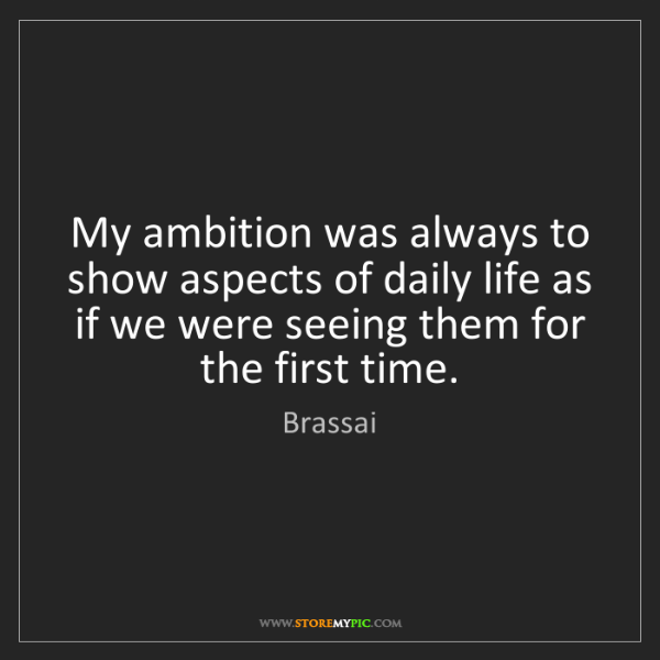 Brassai: My ambition was always to show aspects of daily life...