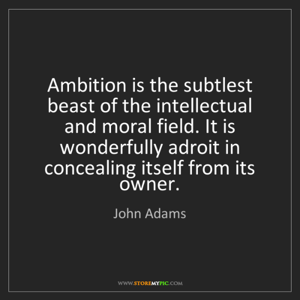 John Adams: Ambition is the subtlest beast of the intellectual and...