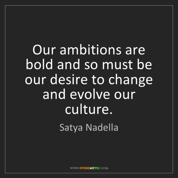 Satya Nadella: Our ambitions are bold and so must be our desire to change...