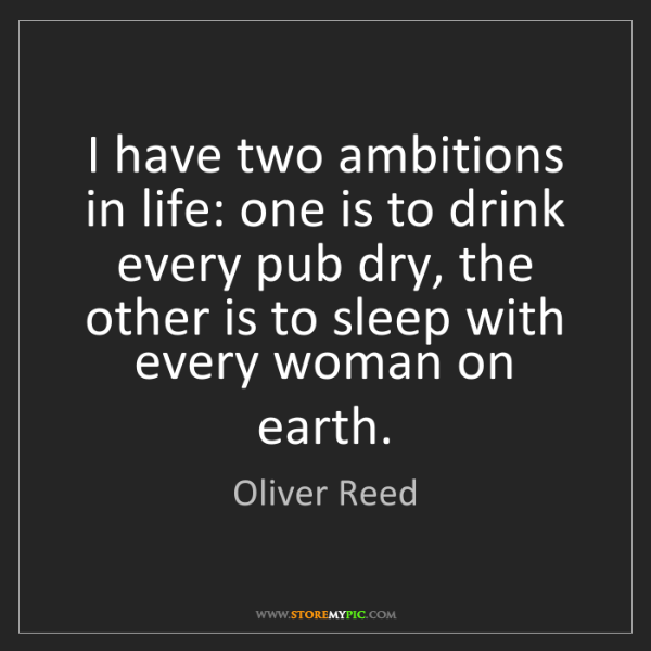 Oliver Reed: I have two ambitions in life: one is to drink every pub...
