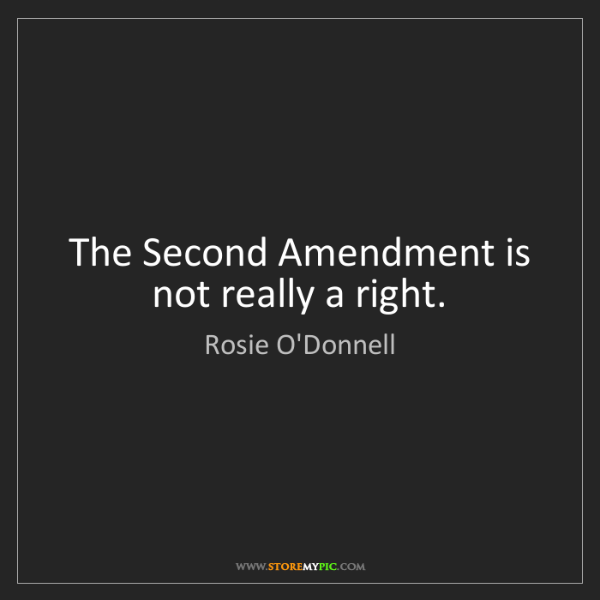Rosie O'Donnell: The Second Amendment is not really a right.