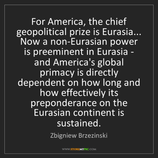 Zbigniew Brzezinski: For America, the chief geopolitical prize is Eurasia......