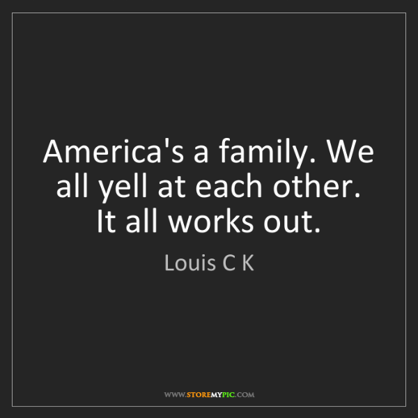 Louis C K: America's a family. We all yell at each other. It all...