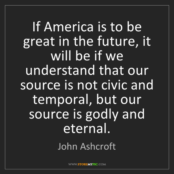 John Ashcroft: If America is to be great in the future, it will be if...