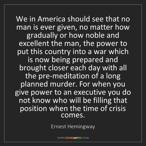 Ernest Hemingway: We in America should see that no man is ever given, no...