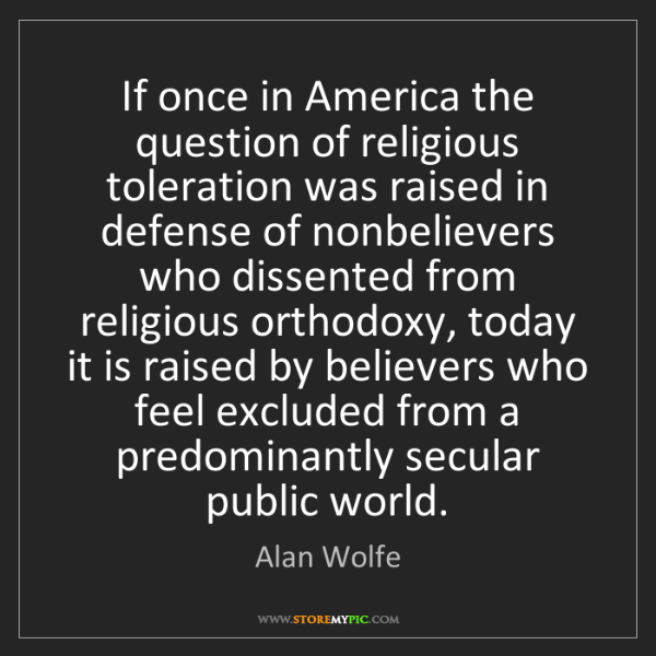 Alan Wolfe: If once in America the question of religious toleration...