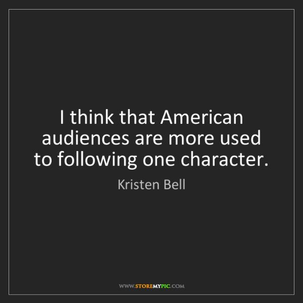 Kristen Bell: I think that American audiences are more used to following...
