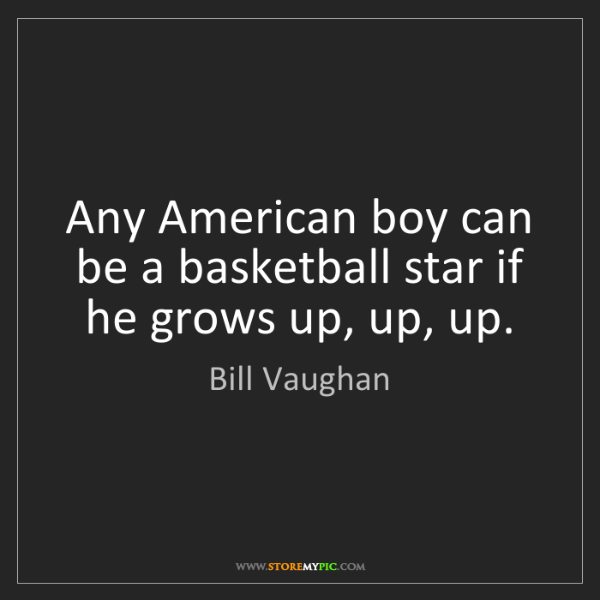 Bill Vaughan: Any American boy can be a basketball star if he grows...