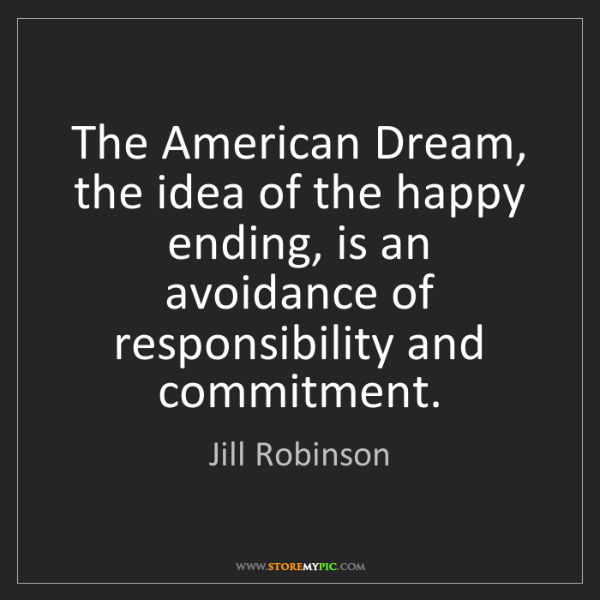 Jill Robinson: The American Dream, the idea of the happy ending, is...