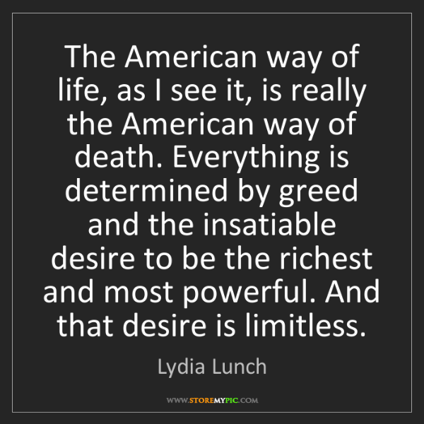 Lydia Lunch: The American way of life, as I see it, is really the...