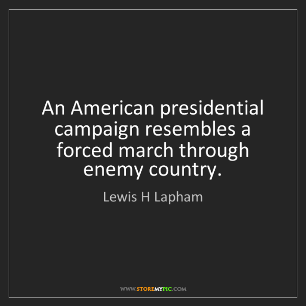 Lewis H Lapham: An American presidential campaign resembles a forced...