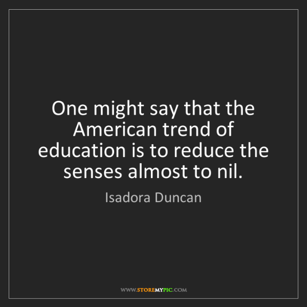 Isadora Duncan: One might say that the American trend of education is...