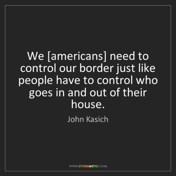 John Kasich: We [americans] need to control our border just like people...