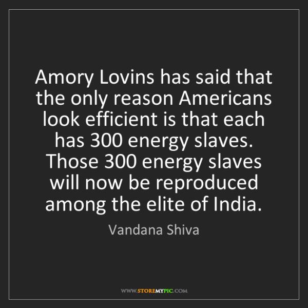 Vandana Shiva: Amory Lovins has said that the only reason Americans...
