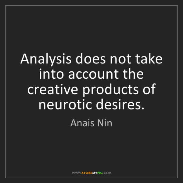 Anais Nin: Analysis does not take into account the creative products...