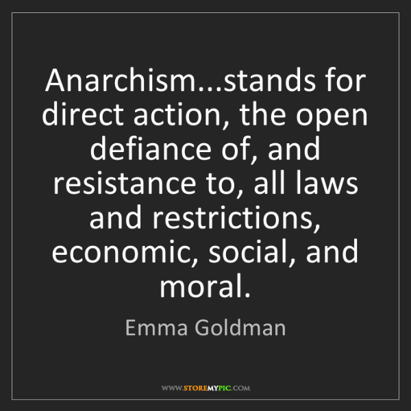 Emma Goldman: Anarchism...stands for direct action, the open defiance...