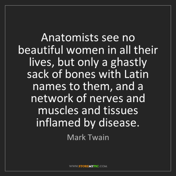 Mark Twain: Anatomists see no beautiful women in all their lives,...
