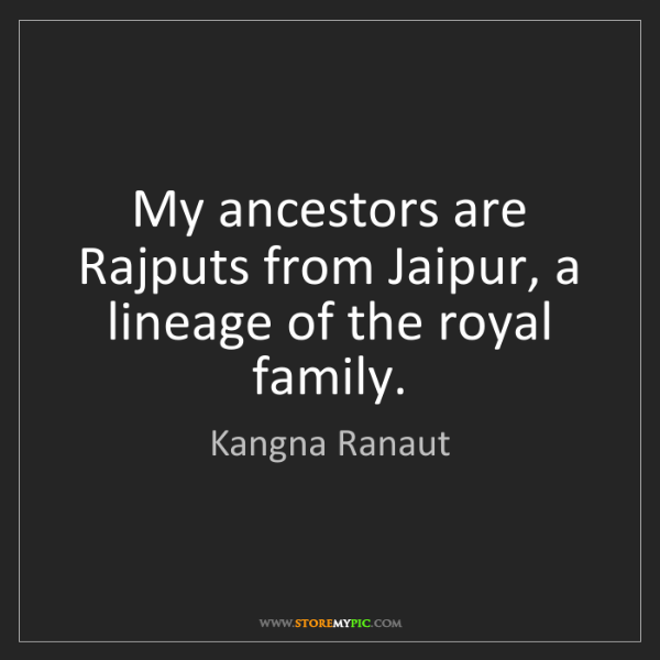 Kangna Ranaut: My ancestors are Rajputs from Jaipur, a lineage of the...