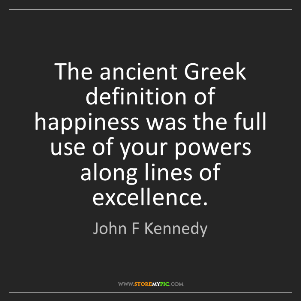 John F Kennedy: The ancient Greek definition of happiness was the full...