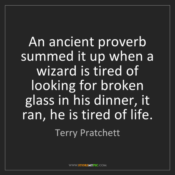 Terry Pratchett: An ancient proverb summed it up when a wizard is tired...